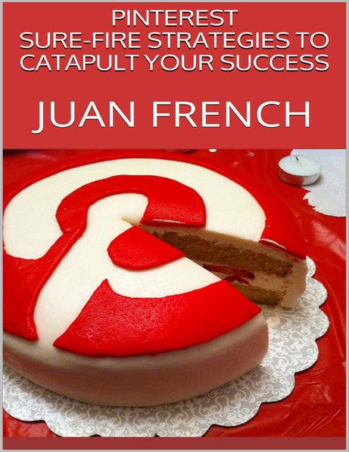 Pinterest: Sure Fire Strategies to Catapult Your Success, Juan French