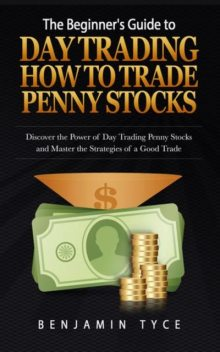 The Beginner's Guide to Day Trading: How to Trade Penny Stocks (REGULAR PRINT), Benjamin Tyce