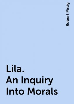 Lila. An Inquiry Into Morals, Robert Pirsig