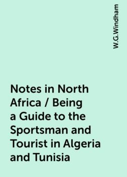 Notes in North Africa / Being a Guide to the Sportsman and Tourist in Algeria and Tunisia, W.G.Windham