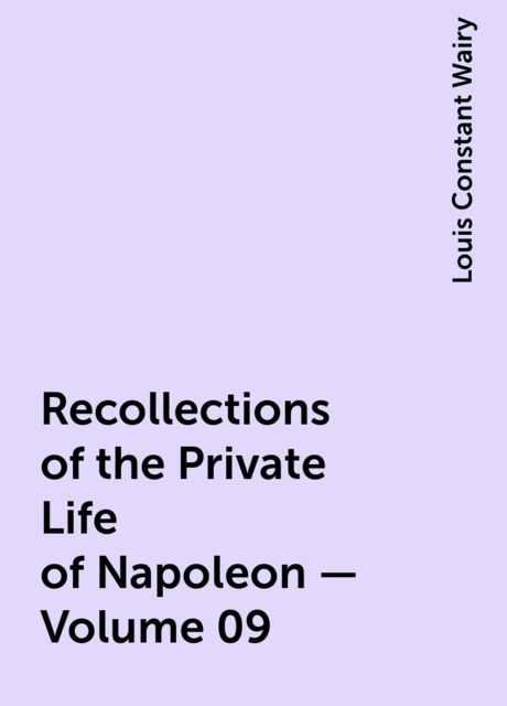Recollections of the Private Life of Napoleon — Volume 09, Louis Constant Wairy