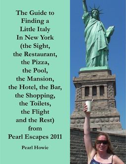 The Guide to Finding a Little Italy In New York (the Sight, the Restaurant, the Pizza, the Pool, the Mansion, the Hotel, the Bar, the Shopping, the Toilets, the Flight and the Rest) from Pearl Escapes 2011, Pearl Howie