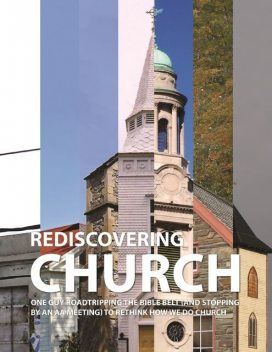 Rediscovering Church: One Guy Roadtripping the Bible Belt (and Stopping By an AA Meeting) to Rethink How We Do Church, John Young