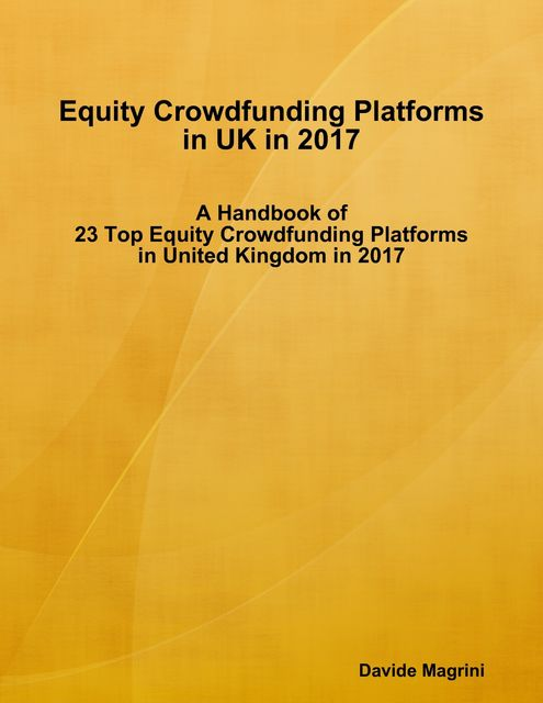 Equity Crowdfunding Platforms In United Kingdom In 2017 – A Handbook of 23 Top Equity Crowdfunding Platforms In United Kingdom In 2017, Davide Magrini