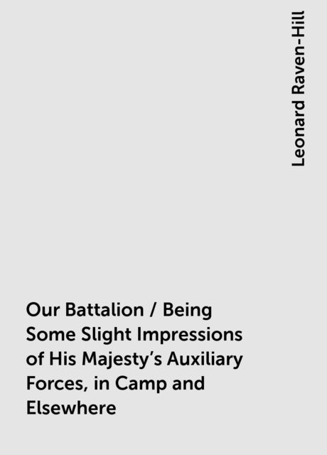 Our Battalion / Being Some Slight Impressions of His Majesty's Auxiliary Forces, in Camp and Elsewhere, Leonard Raven-Hill