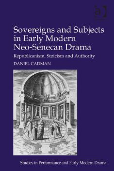Sovereigns and Subjects in Early Modern Neo-Senecan Drama, Daniel Cadman