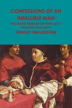 Confessions of an Infallible Man: The Secret Memoir Of Pope Leo X, Stanley Wallerstein