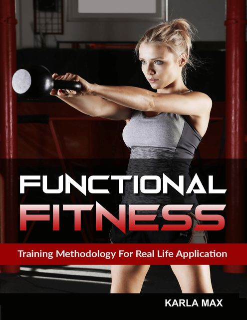 Functional Fitness – Training Methodology for Real Life Application, Karla Max