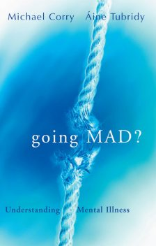 Going Mad? Understanding Mental Illness, Áine Tubridy, Michael Corry