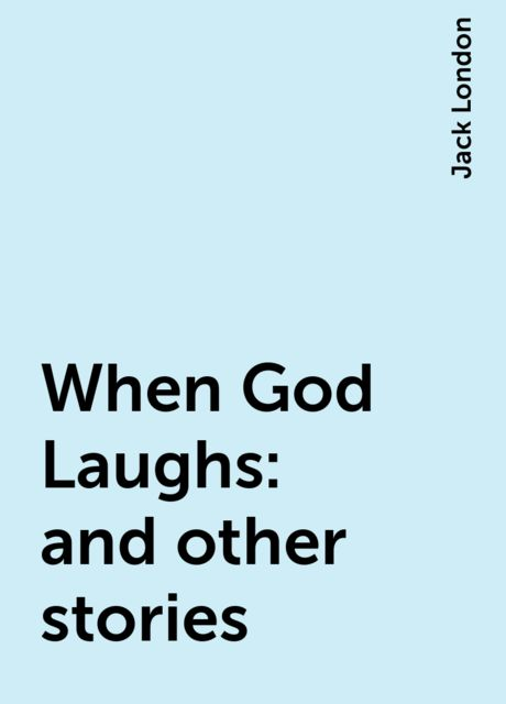 When God Laughs: and other stories, Jack London