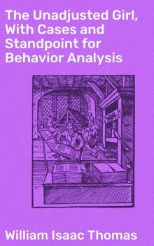 The Unadjusted Girl, With Cases and Standpoint for Behavior Analysis, William Thomas
