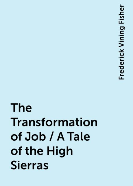 The Transformation of Job / A Tale of the High Sierras, Frederick Vining Fisher