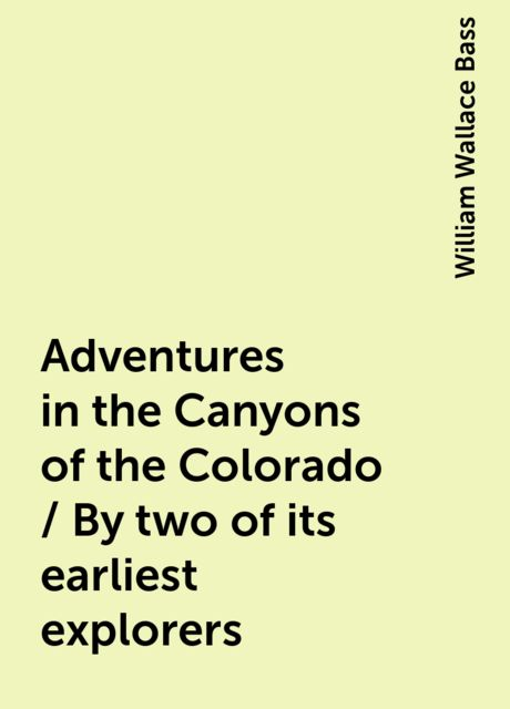 Adventures in the Canyons of the Colorado / By two of its earliest explorers, William Wallace Bass