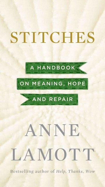 Stitches: A Handbook on Meaning, Hope and Repair, Anne Lamott