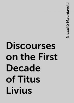 Discourses on the First Decade of Titus Livius, Niccolò Machiavelli
