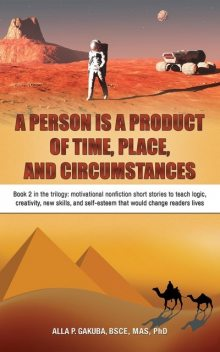 A PERSON IS A PRODUCT OF TIME, PLACE, AND CIRCUMSTANCES: Book 2 in the trilogy, Alla P. Gakuba