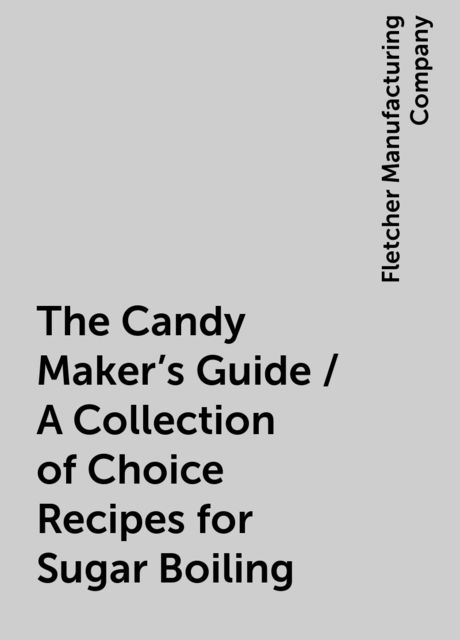 The Candy Maker's Guide / A Collection of Choice Recipes for Sugar Boiling, Fletcher Manufacturing Company
