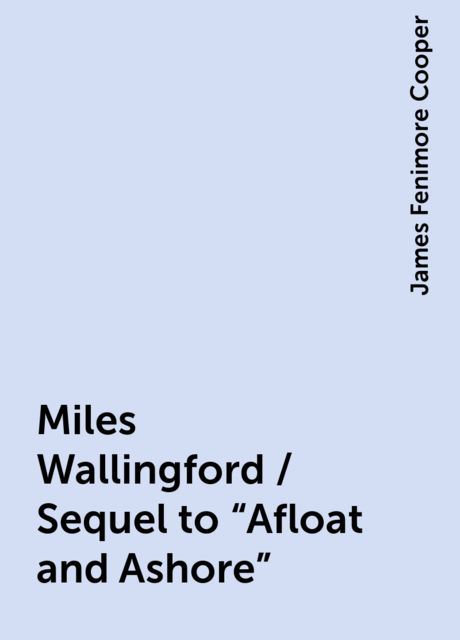 """Miles Wallingford / Sequel to """"Afloat and Ashore"""", James Fenimore Cooper"""