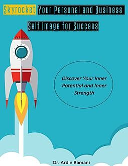 Skyrocket Your Personal and Business Self-Image for Success, Discover Your Inner Potential and Inner Strength, Ardin Ramani