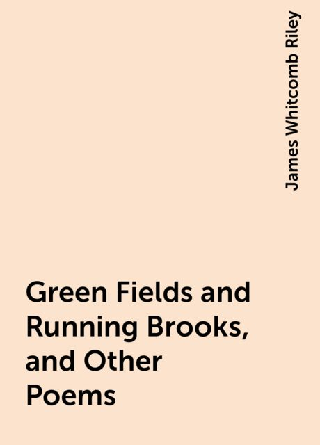 Green Fields and Running Brooks, and Other Poems, James Whitcomb Riley