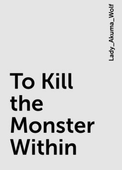 To Kill the Monster Within, Lady_Akuma_Wolf