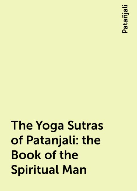 The Yoga Sutras of Patanjali: the Book of the Spiritual Man, Patañjali