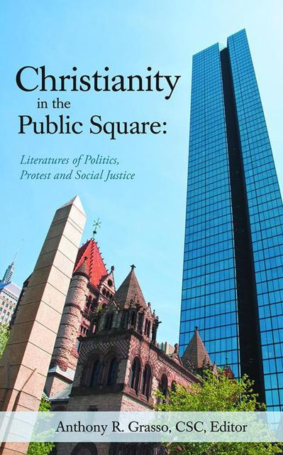 Christianity In the Public Square: Literatures of Politics, Protest and Social Justice, Anthony R.Grasso, CSC, editor
