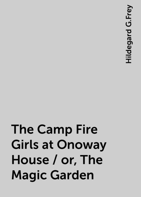The Camp Fire Girls at Onoway House / or, The Magic Garden, Hildegard G.Frey