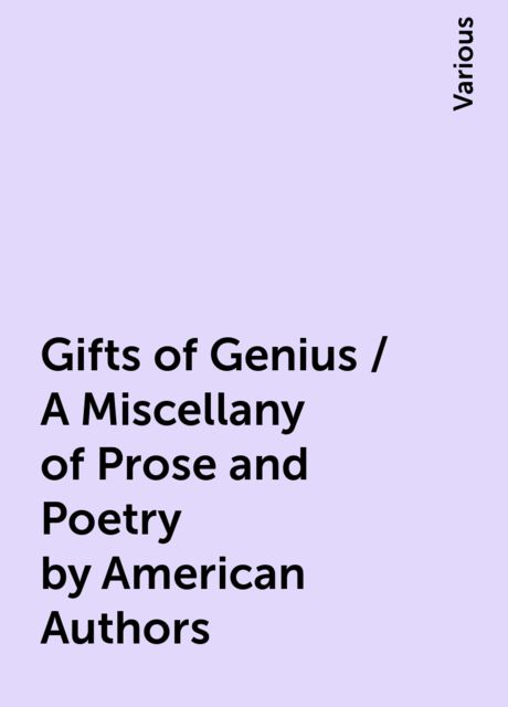 Gifts of Genius / A Miscellany of Prose and Poetry by American Authors, Various