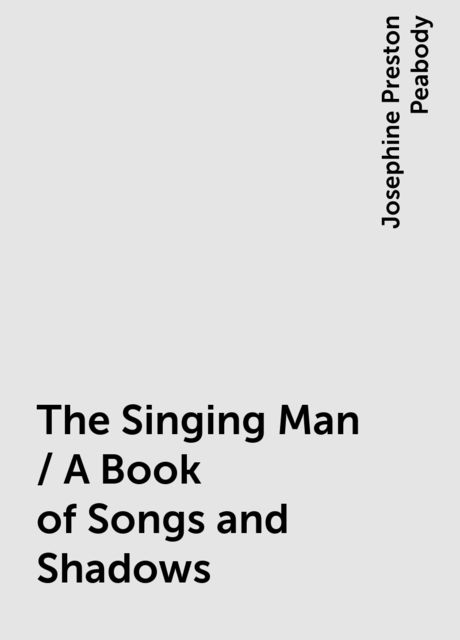 The Singing Man / A Book of Songs and Shadows, Josephine Preston Peabody