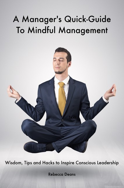 A Manager's Quick-Guide To Mindful Mangement, Rebecca Deans