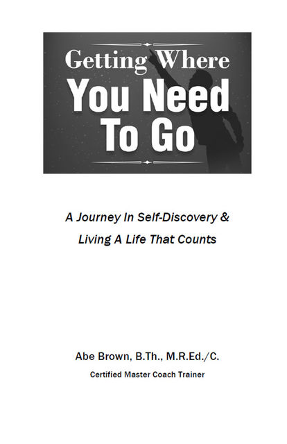 Getting Where You Need To Go: A Journey In Self-Discovery, Abe Brown