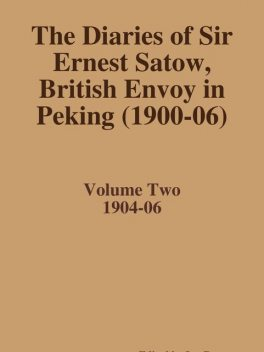 The Diaries of Sir Ernest Satow, British Envoy in Peking (1900–06) – Volume Two, Ian Ruxton