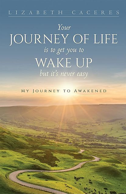 Your Journey of Life Is to Get You to Wake Up but It's Never Easy, Lizabeth Caceres