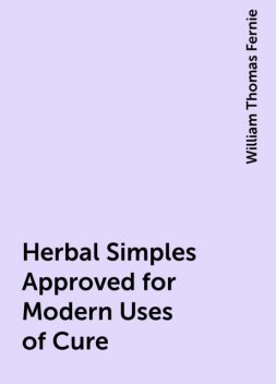 Herbal Simples Approved for Modern Uses of Cure, William Thomas Fernie