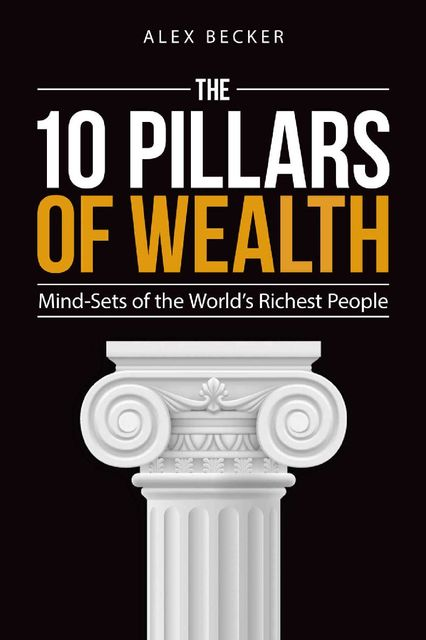 The 10 Pillars of Wealth: Mind-Sets of the World's Richest People, Alex Becker