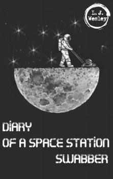 Diary of a space station swabber, L.J. Wesley
