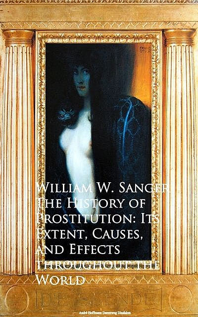 The History of Prostitution : Its Extent, Causes, and Effects Throughout the World (Illustrated), William W.Sanger