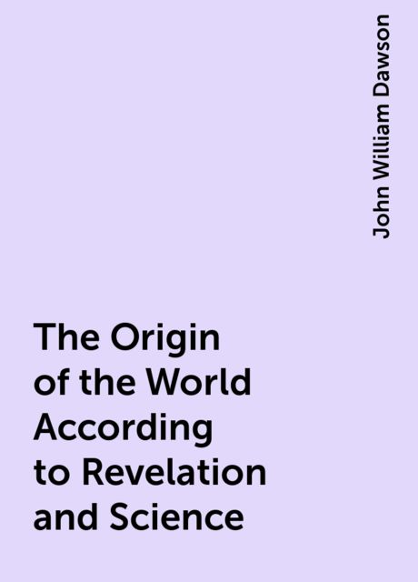 The Origin of the World According to Revelation and Science, John William Dawson