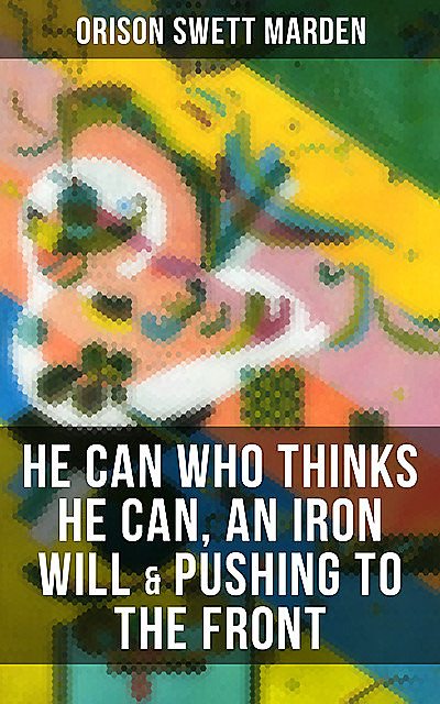 HE CAN WHO THINKS HE CAN, AN IRON WILL & PUSHING TO THE FRONT, Orison Swett Marden