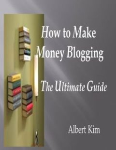 How to Make Money Blogging the Ultimate Guide, Albert Kim