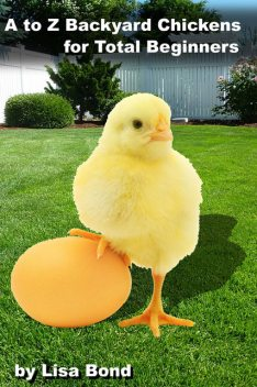 A to Z Backyard Chickens for Total Beginners, Lisa Bond