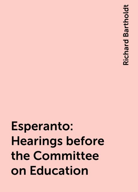 Esperanto: Hearings before the Committee on Education, Richard Bartholdt