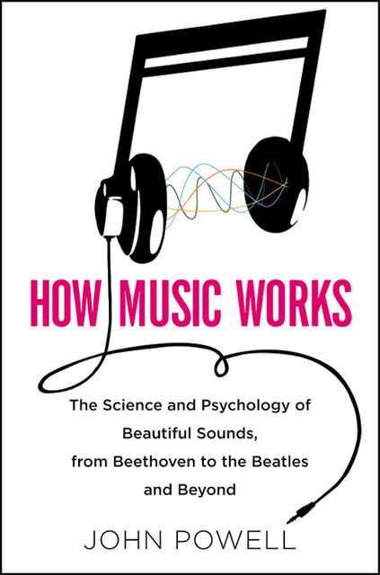 How Music Works: The Science and Psychology of Beautiful Sounds, from Beethoven to the Beatles and Beyond, John Wesley Powell