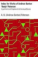 Index for Works of Andrew Barton 'Banjo' Paterson Hyperlinks to all Chapters of all Individual Ebooks, Andrew Barton Paterson