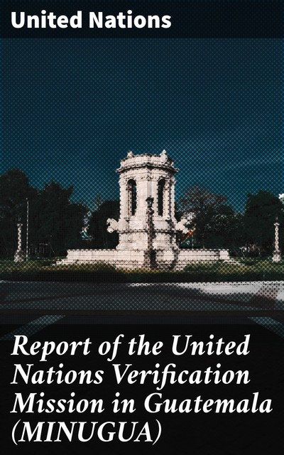 Report of the United Nations Verification Mission in Guatemala (MINUGUA), United Nations