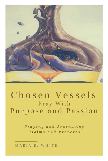 Chosen Vessels Pray with Purpose and Passion, Maria White