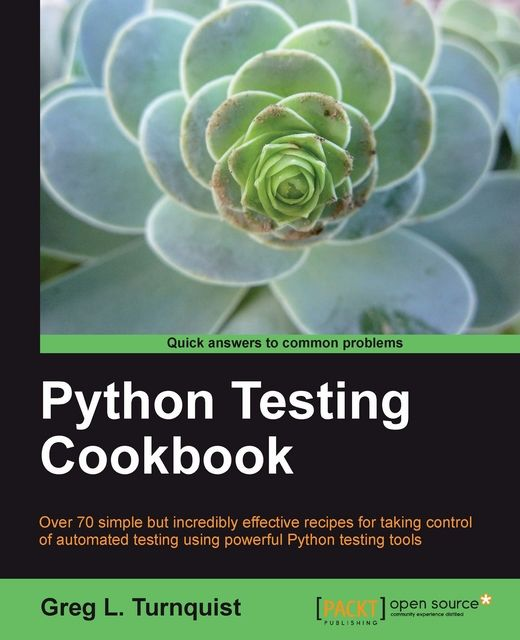 Python Testing Cookbook Over 70 simple but incredibly effective recipes for taking control of automated testing using powerful Python testing tools, Greg Turnquist