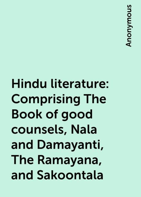 Hindu literature: Comprising The Book of good counsels, Nala and Damayanti, The Ramayana, and Sakoontala,