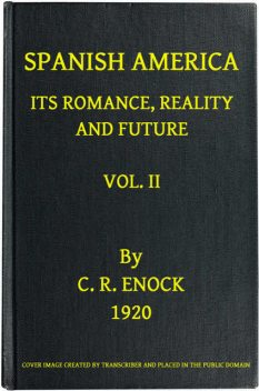 Spanish America, Its Romance, Reality and Future, Vol. 2 (of 2), C.Reginald Enock